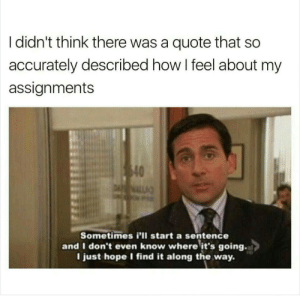 Find It: I didn't think there was a quote that so  accurately described how I feel about my  assignments  40  DALL  Sometimes i'll start a sentence  and I don't even know where it's going.  I just hope I find it along the way.