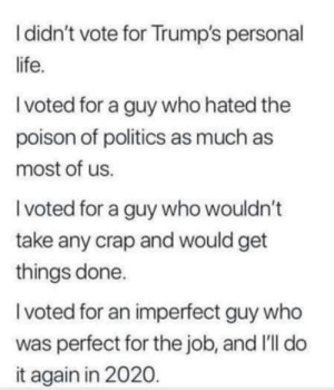 Totally agree. 👍👍👍👍👍: I didn't vote for Trump's personal  life.  I voted for a guy who hated the  poison of politics as much as  most of us.  I voted for a guy who wouldn't  take any crap and would get  things done.  I voted for an imperfect guy who  was perfect for the job, and I'll do  it again in 2020. Totally agree. 👍👍👍👍👍