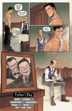 Wholesome Bruce and Alfred: I DIDN'T  WANT YOU  TO HAVE TO  WORRY  TODAY  REALLY? AND  WHY IS TODAY  SPECIAL?  GET  SOME REST  ALFRED  Father's Pay  TOM TAYLOR Writer OTTO SCHMIDT Artist  A LARGER WORLO'S TROY PETERI LettersBRYAN HITCH&ALEX SINCLAIR COVer  DAVE WIELGOSZ Asst. Editor  JAMIE S. RICH Group Editor  BATMAN created by BOB KANE with BILL FINGER Wholesome Bruce and Alfred