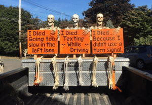 Driving, Halloween, and Texting: I Died.  Because I  didn't use a  I Died...  I Died..  Going too  slow in the  left lane.  Texting  While  Driving turn signal.  HI We decorated the truck for Halloween