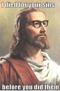 http://www.catholicmemes.com/hipster-traditionalist/hipster-jesus/: I died for vour sins  before Vou did them http://www.catholicmemes.com/hipster-traditionalist/hipster-jesus/