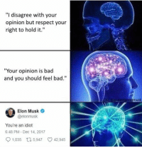 "<p>How 2 argue with a redditor 101 via /r/memes <a href=""http://ift.tt/2CpTVbo"">http://ift.tt/2CpTVbo</a></p>: ""I disagree with your  opinion but respect your  right to hold it.""  ""Your opinion is bad  and you should feel bad.  erormusk  Elon Musk  @elonmusk  You're an idiot  6:48 PM-Dec 14, 2017  9 1,035 t 5,947 42,945 <p>How 2 argue with a redditor 101 via /r/memes <a href=""http://ift.tt/2CpTVbo"">http://ift.tt/2CpTVbo</a></p>"