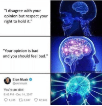 "You Should Feel Bad: ""I disagree with your  opinion but respect your  right to hold it.""  ""Your opinion is bad  and you should feel bad.""  G eROdamperomusk  Elon Musk  @elonmusk  You're an idiot  6:48 PM-Dec 14, 2017  1,035 t 5,947 42,945"