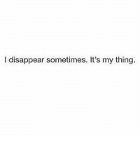 disappearing: I disappear sometimes. It's my thing