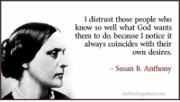 Dank, God, and Coincidence: I distrust those people who  know so well what God wants  them to do, because I notice it  always coincides with their  own desires  Susan B. Anthony  thethinkingatheist.com