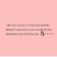 Girl Memes, Who, and Him: i dk who needs to hear this but he  doesn't care about you so block him  and enjoy the holidas sstuckbsysalures