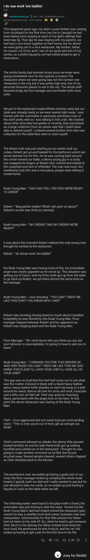 """Rings true: I do nae work 'ere laddie!  XXL  IDontWorkHere Lady& 20h 20h MadFamous Love  self.IDontWorkHereLady 87% Up Vote OC  This happened years ago, my dad's cousin Robert was visiting  from Scottland for the first time (we live in Canada) he had  been taking turns staying at each of my dad's siblings that  lived near by. That day he was staying with my parents, we  had had a nice lunch together at their home, but for dinner  we were going out to a nice restaurant. My mother, father,  his cousin, my lil bro and I, two of my aunts and two of my  uncles, so a pretty big party, we had called ahead to get a  reservation.  The whole family had dressed nicely since we knew were  going somewhere nice for this special occasion.The  restaurant where we were going was not the number one  restaurant in the city, but it was pretty high end, one of my  personal favourite places to eat in the city. The whole staff  dressed nicely, but the manager and sommelier both wore  suits.  We got to the restaurant maybe fifteen minutes early, but our  table was already ready so we were seated right away. I was  friends with the sommelier in particular and knew most of  the staff pretty well so i was talking to him a bit. We chatted  about what wine they had gotten in recently, they had picked  up a large collection from an estate sale that i hadn't been  able to attend myself. I ordered several bottles from this new  collection for the table then went to seat myself  The dinner rush was just starting as our waiter took our  orders, Robert got up and headed for the bathroom which our  server pointed out for him. As he was coming back around  the corner toward our table, a skinny young guy in a tacky  suit snapped his fingers at Robert who noticed and looked at  him surprised and sort of offended. The man was loud, very  needlessly loud, this was a nice place, people were talking in  muted tones.  Rude Young Man - """"HAY! HAY YOU! YES YOU! WE'RE READY  TO ORDER""""  Robert - """"Beg pardon laddie"""