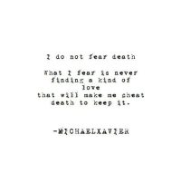 Love, Death, and Http: I do not fear death  What fear is never  finding a kind of  love  that wii make me cheat  death to keep it.  MCHAELXAVIER http://iglovequotes.net/
