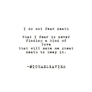 https://iglovequotes.net/: I do not fear death  What fear is never  finding a kind of  ove  that wil1 make me cheat  death to keepit  MCHARLXAVIER https://iglovequotes.net/