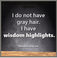 Ain't that the truth!: I do not have  gray hair.  I have  wisdom highlights.  Working.com  Women Ain't that the truth!