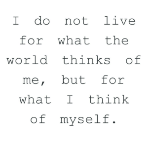 Live For: I do not live  for what the  world thinks of  me, but for  what Ithink  of myself