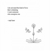 Love, Who, and Someone: i do not need the kind of love  that is draining  i want someone  who energizes me  - rupi kaur