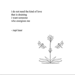Draining: i do not need the kind of love  that is draining  i want someone  who energizes me  rupi kaur