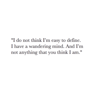 "Define, Mind, and Easy: ""I do not think I'm easy to define.  I have a wandering mind. And I'm  not anything that you think I am."""