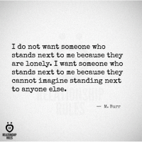Next, Who, and Imagine: I do not want someone who  stands next to me because they  are lonely. I want someone who  stands next to me because they  cannot imagine standing next  to anyone else.  _ M. Burr  AR  RELATIONSHIP  RULES