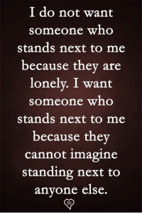 Memes, 🤖, and Next: I do not want  someone who  stands next to me  because they are  lonely. I want  someone who  stands next to me  because thev  cannot imagine  standing next to  anvone else.