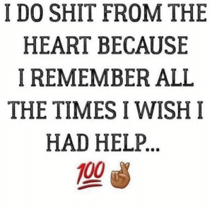 Shit, Heart, and Help: I DO SHIT FROM THE  HEART BECAUSE  I REMEMBER ALL  THE TIMES I WISH I  HAD HELP 💯🙌