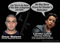 Do not forget about this. A blatant lie from the woman who let Hillary off the hook.: I Do This In the Name  We May Never  of Abu Bakr alBaghdadi Know the Shooter's  and Allah  Motivation  Loretta Lynch  Attorney General  Omar Mateen  Chief Law Enforcement Officer  Orlando Nightclub Shooter  of the United States of America  ASKDRBR OWN ORG Do not forget about this. A blatant lie from the woman who let Hillary off the hook.