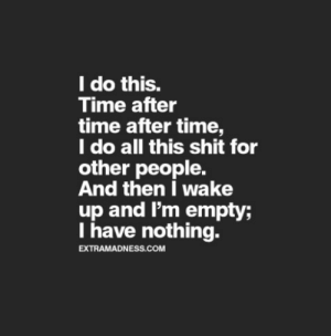I Do This: I do this.  Time after  time after time,  I do all this shit for  other people.  And then I wake  up and I'm empty;  I have nothing.  EXTRAMADNESS.COM