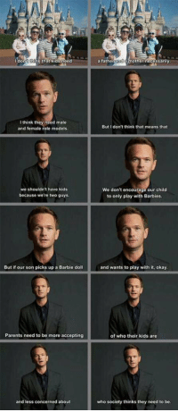 Neil Patrick Harris (Barney) is awesome. 🙌🏻😍👏: I don  hink that kids need  I think they need male  and female role models.  we shouldn't have kids  because we're two guys.  But if our son picks up a Barbie doll  Parents need to be more accepting  and less concerned about  a fathe  and  other necessarily  But don't think that means that  We don't encourage our child  to only play with Barbies.  and wants to play with it, okay.  of who their kids are  who society thinks they need to be. Neil Patrick Harris (Barney) is awesome. 🙌🏻😍👏