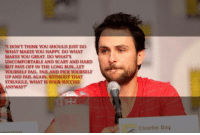 """Charlie, Fail, and Memes: """"I DON T THINK YOU SHOULD JUST DO  WHAT MAKES YOU HAPPY DO WHAT  MAKES YOU GREAT DO WHAT'S  UNCOMFORTABLE AND SCARY AND HARD  BUT PAYS OFF IN THE LONG RUN...LET  YOURSELF FAIL, FAILAND PICK YOURSELF  UP AND FAIL AGAIN. WITHOUT THAT  STRUGGLE, WHAT IS YOUR SUCCESS  ANYWAY?  Charlie Day A quote from Charlie's commencement speech: http://www.itsalways.com/video/charlie-commencement-speech #DoWhatMakesYouGreat"""