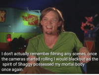 Spirit, Shaggy, and Once: I don't actually remember filming any scenes, once  the cameras started rolling I would blackout as the  spirit of Shaggy possessed my mortal body  once again. The spirit of shaggy is in all of us.