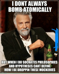 The most interesting Wu in the world.: I DONT ALWAYS  BOMBATOMICALLY  BUT WHEN I DO SOCRATES PHILOSOPHIES  AND HYPOTHESES CANT DEFINE  HOW IBE DROPPIN THESEMOCKERIES  imgflip.com The most interesting Wu in the world.