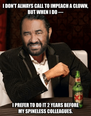 Representative Al Green is still the OG: I DON'T ALWAYS CALL TO IMPEACH A CLOWN,  BUT WHEN I D0–  I PREFER TO DO IT 2 YEARS BEFORE  MY SPINELESS COLLEAGUES. Representative Al Green is still the OG