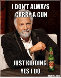 Memes, News, and Living: I DON'T ALWAYS  CARRY A GUN  JUST KIDDING  YESIDO  IYILOLCOM Why do I carry a handgun? Have you seen the dagum news lately? Where have you been, living under a rock?