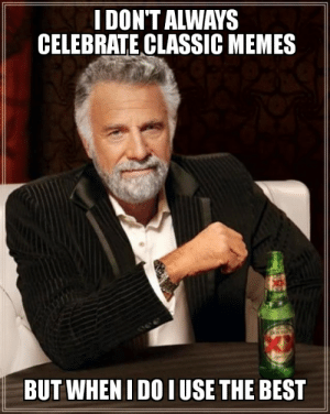 Ay, it's a celebration!: I DON'T ALWAYS  CELEBRATE CLASSIC MEMES  BUT WHEN I DO IUSE THE BEST Ay, it's a celebration!