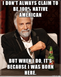 Native American, American, and Got: I DON'T ALWAYS CLAIM TO  BE100% NATIVE  AMERICAN  BUT WHENI DO, IT'S  BECAUSE I WAS BORN  HERE. Got Lizzie beat!