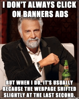 Advice, Click, and Tumblr: I DON'T ALWAYS CLICK  ON BANNERS ADS  BUT WHEN I DO,IT'S USUALLY  BECAUSE THE WEBPAGE SHIFTED  SLIGHTLY AT THE LAST SECOND. advice-animal:  It's 2017 and no one has fixed this…