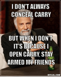 Open or concealed? Which do you prefer and why?  -- Cold Dead Hands 2nd Amendment Gear: Cdh2a.com/shop  Gun Up and Carry... regardless of how! Patrick James: I DON'T ALWAYS  CONCEAL CARRY  BUT WHEN I DON'T  IT'S BECAUSEI  OPEN CARRY STAY  ARMED MY FRIENDS  DIYLOL.COM Open or concealed? Which do you prefer and why?  -- Cold Dead Hands 2nd Amendment Gear: Cdh2a.com/shop  Gun Up and Carry... regardless of how! Patrick James