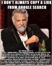 The most interesting way to search for an image: I DON'T ALWAYS COPY A LINK  FROM GOOGLE SEARCH  BUT WHEN I DO IT'S  GELIP COME 2FS%2FMEMES2FTHE MOST-INTERESTING-MANIN-TIE  NERATORS2FTHE MOST-INTERESTING-MAN-IN-THE The most interesting way to search for an image