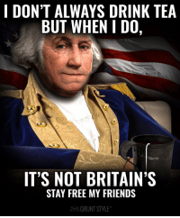 i dont always: I DON'T ALWAYS DRINK TEA  BUT WHEN I DO,  IT'S NOT BRITAIN'S  STAY FREE MY FRIENDS  GRUNT STYLE