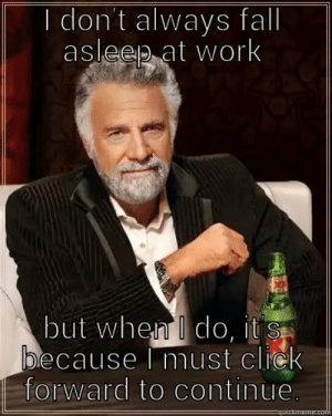 drooling - quickmeme: I don't always fall  asleep at work  but when I do, it s  because must click  forward to continue.  uickma drooling - quickmeme