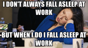 I don't always fall asleep at work But when I do I fall asleep at ...: I DON'T ALWAYS FALL ASLEEPAT  WORK  BUT WHEN IDOI FALL ASLEEP AT  WORK  memegenerator.net I don't always fall asleep at work But when I do I fall asleep at ...