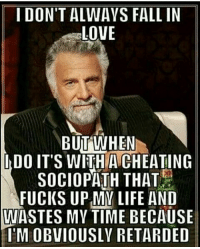ITS ALL LOVE: I DON'T ALWAYS FALL IN  LOVE  BUT WHEN  IDO IT'S WITH SOCIOPATH THAT  FUCKS UPMV LIFE AND  WASTES MY TIME BECAUSE  IMEOBVIOUSLY RETARDED ITS ALL LOVE