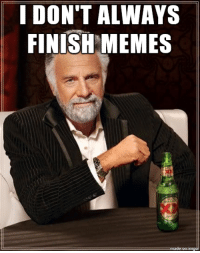 true story: I DON'T ALWAYS  FINISH MEMES true story