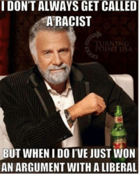 a liberal: I DON'T ALWAYS GET CALLED  A RACIST  RNING  POINT USA  BUT WHEN I DO I'VE JUST WON  AN ARGUMENT WITH A LIBERAL