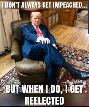 And that's precisely how it works: I DON'T ALWAYS GET IMPEACHED...  @DONALDTRUMP 2020  BUT WHEN I DO, 1 GET.  REELECTED And that's precisely how it works
