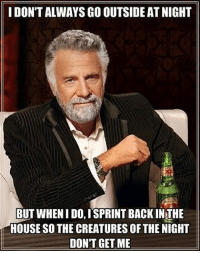 House, Back, and The Creatures: I DON'T ALWAYS GO OUTSIDE AT NIGHT  BUT WHEN I DO, ISPRINT BACK INTHE  HOUSE SO THE CREATURES OF THE NIGHT  DON'T GET ME