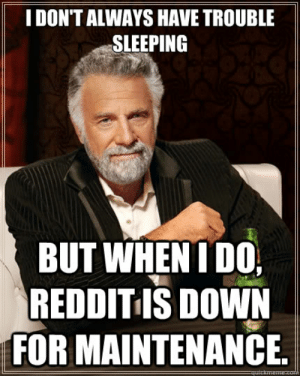 Reddit, Sleeping, and Down: I DON'T ALWAYS HAVE TROUBLE  SLEEPING  BUT WHEN I DO,  REDDIT IS DOWN  FOR MAINTENANCE  quictmeme I don't always have trouble sleeping But when I do, Reddit is down ...