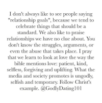 "Godly couples are good examples to follow, but let's not idolize someone rather than follow Jesus' example.: I don't always like to see people saying  ""relationship goals"", because we tend to  celebrate things that should be a  standard. We also like to praise  relationships we have no clue about. You  don't know the struggles, arguments, or  even the abuse that takes place. I pray  that we learn to look at love the way the  bible mentions love: patient, kind,  selfless, forgiving and uplifting. What the  media and society promotes is ungodly,  selfish and temporary. Follow Christ's  example.  @Godly Dating l01 Godly couples are good examples to follow, but let's not idolize someone rather than follow Jesus' example."