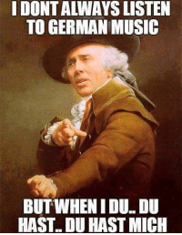 What a twist.: I DONT ALWAYS LISTEN  TO GERMAN MUSIC  BUTWHENI DUDU  HAST. DU HAST MICH What a twist.