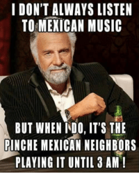 Follow us - Mexican Problems.: I DON'T ALWAYS LISTEN  TO MEXICAN MUSIC  BUT WHEN INDO, IT'S THE  PINCHE MEXICAN NEIGHBORS  PLAYING IT UNTIL 3 AM! Follow us - Mexican Problems.