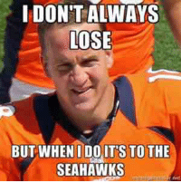 I DON'T ALWAYS  LOSE  BUT WHEN I DO ITS TO THE  SEAHAWKS How I feel about the Broncos vs Seahawks game...