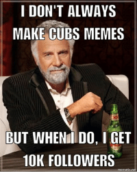 HOLY COW! How fitting that I should reach 10,000 followers the day after the Cubs go all the way. Thank you for following! It's been really fun enjoying this season with you!: I DON'T ALWAYS  MAKE CUBS MEMES  BUT WHEN DO, I  10K FOLLOWERS  temat  net HOLY COW! How fitting that I should reach 10,000 followers the day after the Cubs go all the way. Thank you for following! It's been really fun enjoying this season with you!