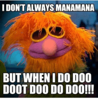 i don't always manamana but when i do do0 doot doo do doo