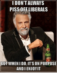 FWD: Share if you domt care about liberal FEELINGS! !!: I DON'T ALWAYS  PISS OFF LIBERALS  BUT WIHEN I DO, IT'S ON PURPOSE  ANDI ENJOVIT FWD: Share if you domt care about liberal FEELINGS! !!